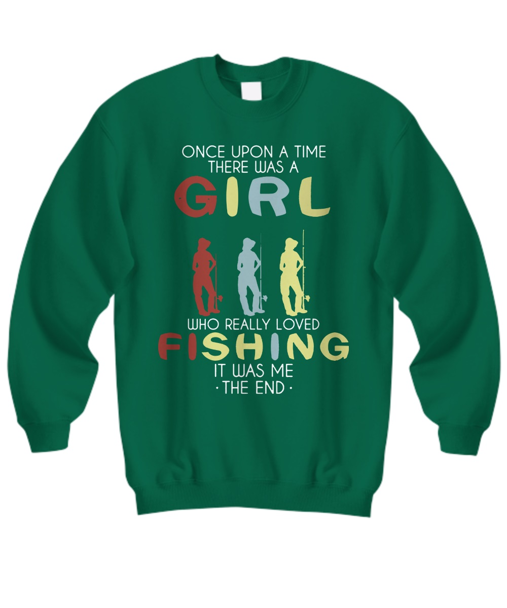 Once upon a time there was a girl who really love fishing it was me the end sweatshirt