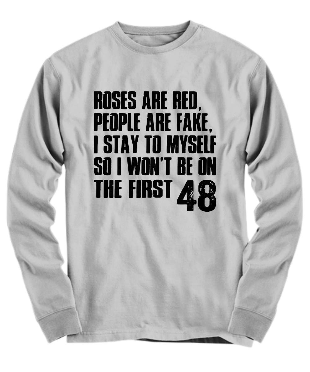 Roses are red people are fake I stay to myself so I won't be on the firse 48 long sleeve