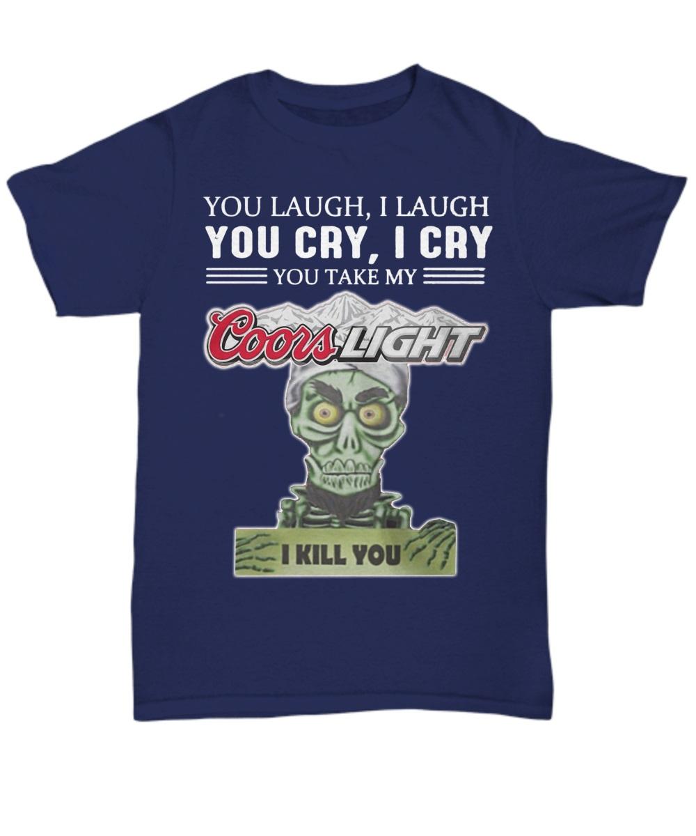 You laugh I laugh you cry I cry you take my Coors Light I kill you classic shirt