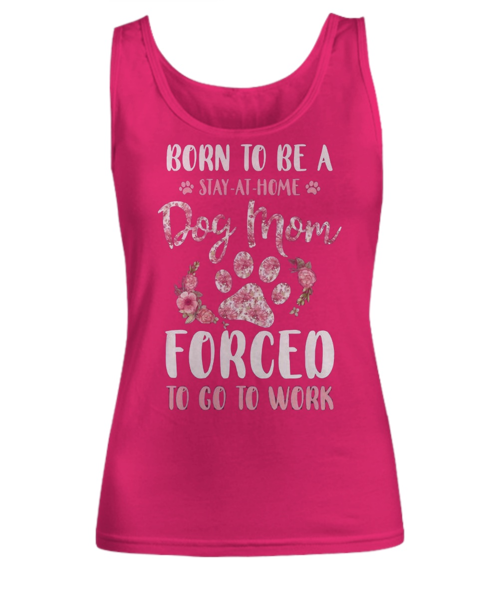 Born to be a stay at home dog mom forced to go to work tank top