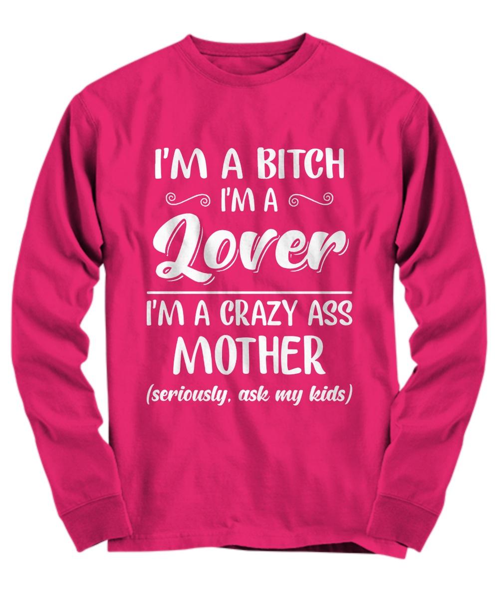 I'm a bitch I'm lover I'm a crazy ass mother long sleeve