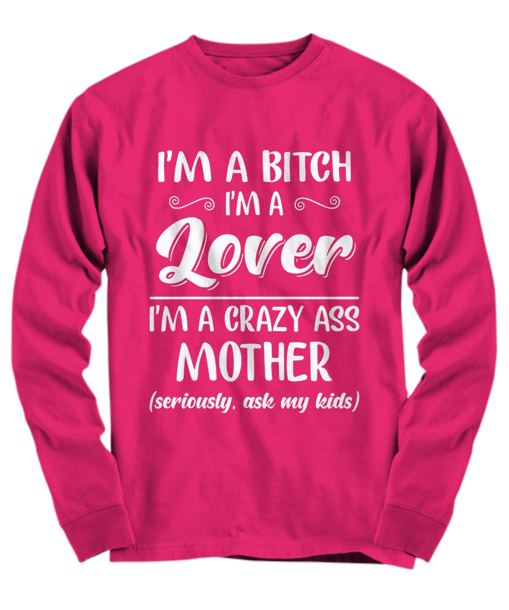 I'm a bitch I'm lover I'm a crazy ass mother long sleeve