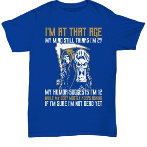 I'm at that age my mind still think I'm 29 my humor suggest I'm 12 I'm sure I'm not dead yet shirt