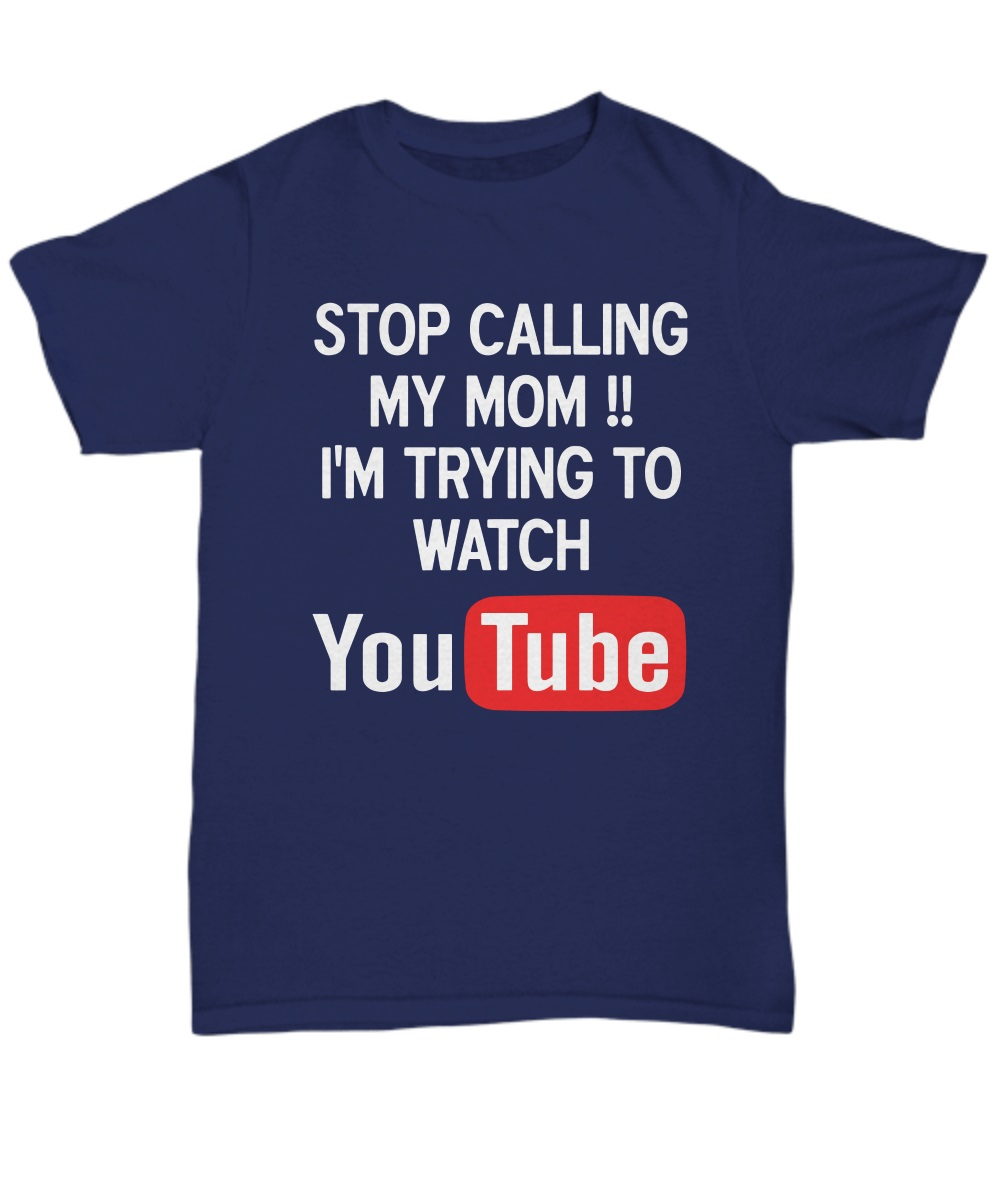 Stop calling my mom I'm try to watch youtube classic shirt