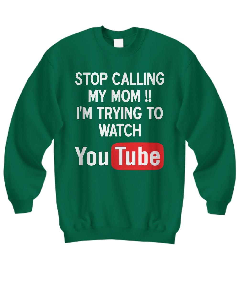 Stop calling my mom I'm try to watch youtube sweatshirt