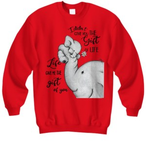 Elephant I didn't give you the gift of life life gave me the gift of you sweatshirt