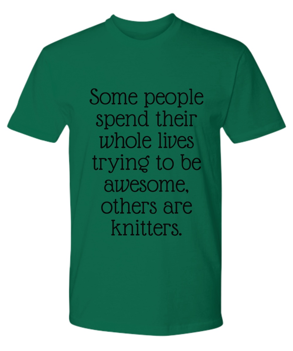 Some People Spend Their Whole Lives Trying to Be Awesome Others Are Knitters Premium