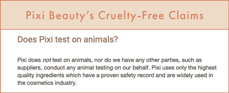 """Pixi Beauty Cruelty-Free Claims: """"Pixi does not test on animals, nor do we have any other parties, such as suppliers, conduct any animal testing on our behalf. Pixi uses only the highest quality ingredients which have a proven safety record and are widely used in the cosmetics industry."""""""