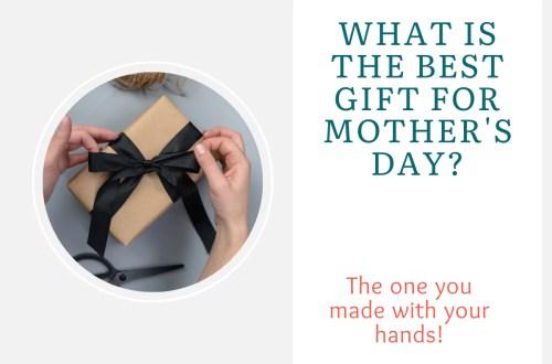 Best gift for mothers day - handmade gift