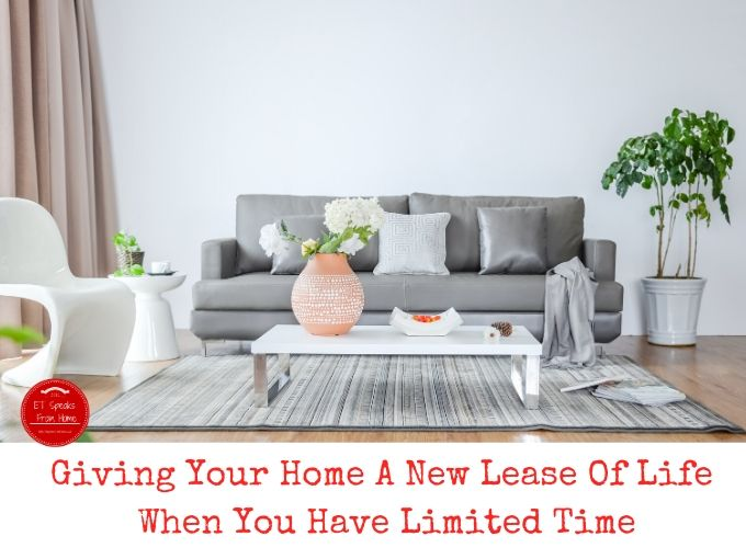 Giving Your Home A New Lease Of Life When You Have Limited Time