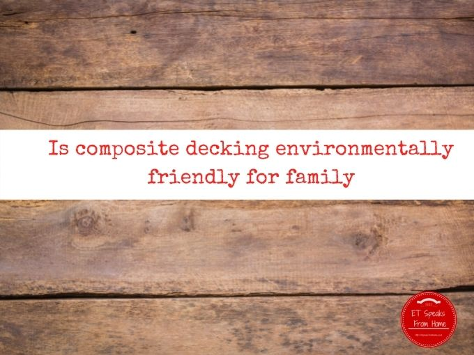 Is composite decking environmentally friendly for family