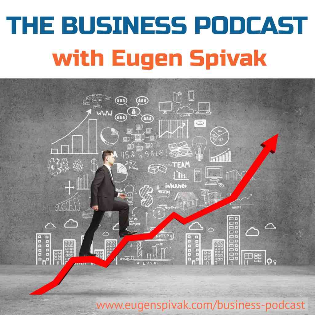 Business Podcast - The Business Podcast with Eugen Spivak