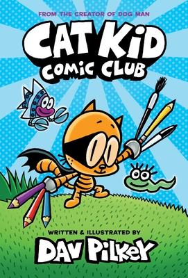 Cat Kid Comic Club: From the Creator of Dog Man