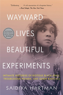 Wayward Lives, Beautiful Experiments: Intimate Histories of Riotous Black Girls, Troublesome Women, and Queer Radicals