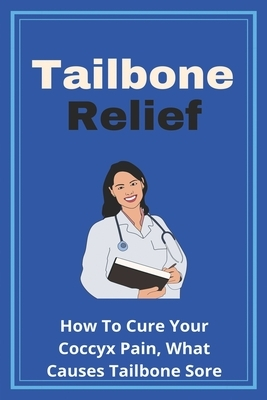 Tailbone Relief: How To Cure Your Coccyx Pain, What Causes Tailbone Sore: How To Reset Your Tailbone