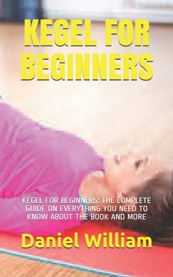Kegel for Beginners: Kegel for Beginners: The Complete Guide on Everything You Need to Know about the Book and More