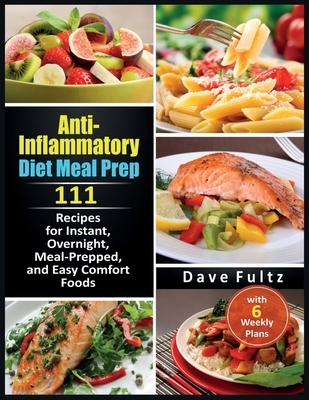 Anti-Inflammatory Diet Meal Prep: 111 Recipes for Instant, Overnight, Meal- Prepped, and Easy Comfort Foods with 6 Weekly Plans