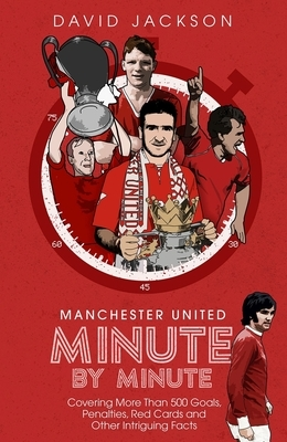 Manchester United Minute by Minute: Covering More Than 500 Goals, Penalties, Red Cards and Other Intriguing Facts