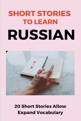 Short Stories To Learn Russian: 20 Short Stories Allow Expand Vocabulary: Learn Russian