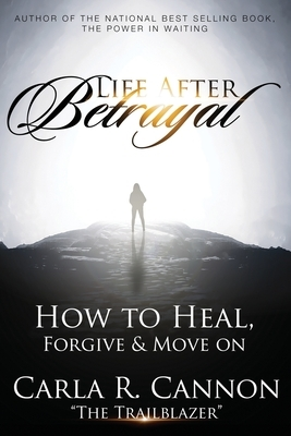 Life After Betrayal: How to Heal, Forgive & Move On
