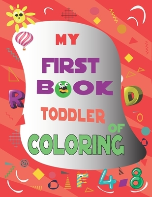 My First Book Toddler of Coloring: Fun with Letters, Numbers, Shapes and Colors fot Kids (coloring activity books)