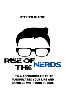 Rise of the Nerds: How a Technocratic Elite Manipulates Your Life and Gambles With Your Future