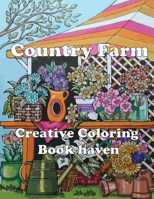 Country Farm Creative Coloring Book haven: Adult Coloring Book of Charming Country Life, Playful Animals, Beautiful Flowers, and Nature Scenes for Rel