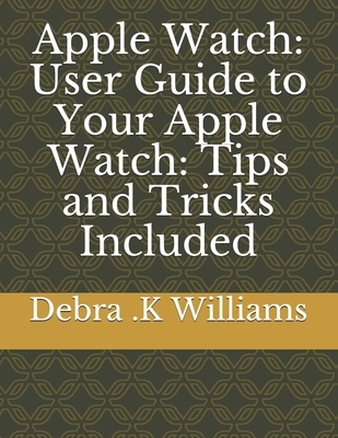 Apple Watch: User Guide to Your Apple Watch: Tips and Tricks Included