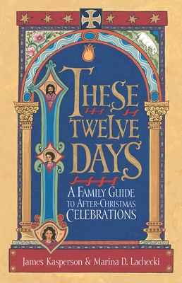These Twelve Days:: A Family Guide to After-Christmas Celebrations