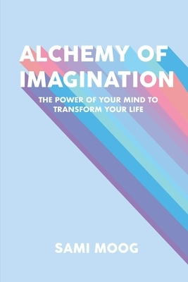 Alchemy of Imagination: The Power of Your Mind to Transform Your Life