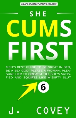 She Cums First: Men's Best-Guide to Be Great in Bed, Be a Sex God, Please a Woman, Pleasure Her to Orgasm Till She's Satisfied and Squ