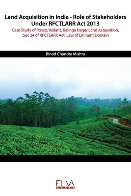 Land Acquisition in India - Role of Stakeholders Under RFCTLARR Act 2013: Case Study of Posco, Vedant, Kalinga Nagar Land Acquisition, Sec 24 of RFCTL