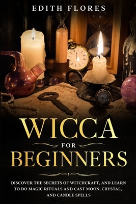 Wicca for beginners: Discover the Secrets of Witchcraft, and Learn to do Magic Rituals and Cast Moon, Crystal and Candle Spells.