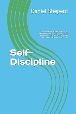 Self-Discipline: Develop Daily Habits to Program Your Mind, Build Mental Toughness, Self-Confidence and Improve Your Willpower to Achie