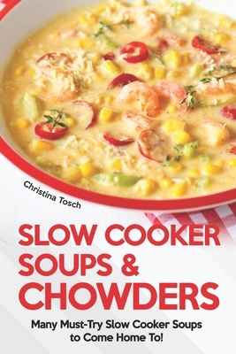 Slow Cooker Soups & Chowders: Many Must-Try Slow Cooker Soups to Come Home To!