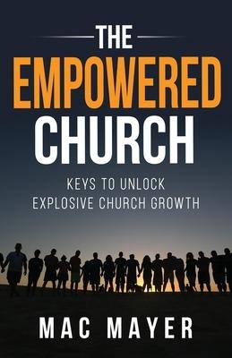 The Empowered Church: Keys to Unlock Explosive Church Growth!