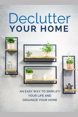 Declutter Your Home: An Easy Way To Simplify Your Life And Organize Your Home