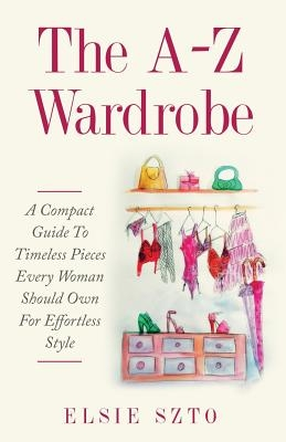 The A-Z Wardrobe: A Compact Guide To Timeless Pieces Every Woman Should Own For Effortless Style