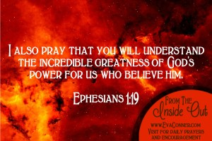 I pray that you understand the incredible greatness of God's power.