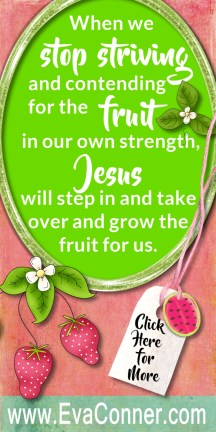 Stop striving for the fruit and allow Jesus to grow it in you.
