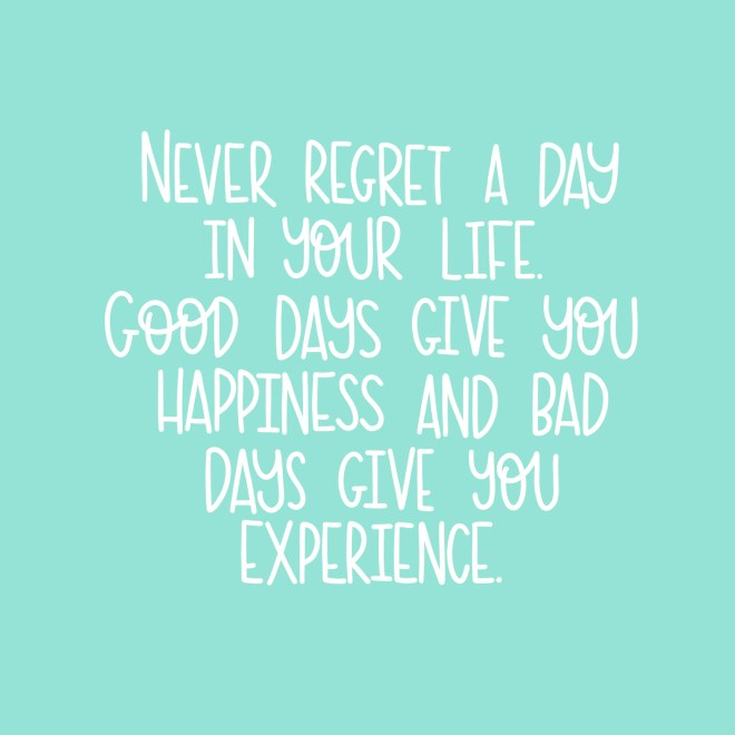 Never regret a day in your life.