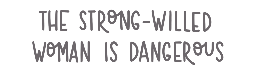 The strong-willed woman is dangerous