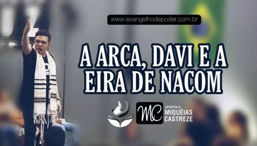 A ARCA, DAVI E A EIRA DE NAKOM | Ap. Miquéias Castreze