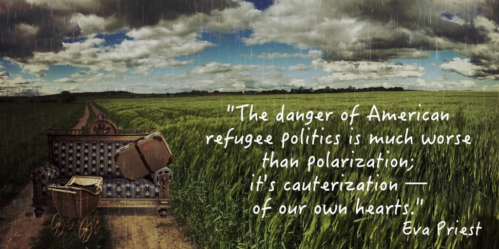 """""""The danger of American refugee politics is much worse than polarization; it's cauterization--of our own hearts."""" Eva Priest"""