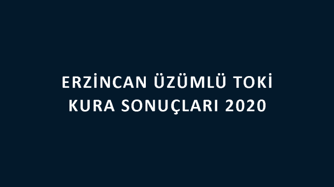 Erzincan Üzümlü Toki kura sonuçları 2020! İşte 100 bin sosyal konut kampanyası Erzincan Üzümlü Toki Evleri 2+1 ve 3+1 kura sonuçları tam liste