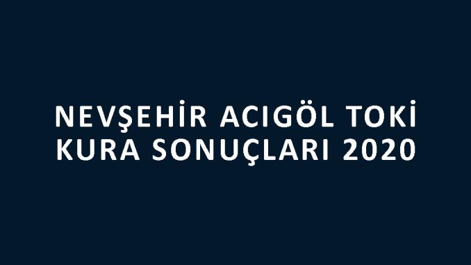 Nevşehir Acıgöl Toki kura sonuçları 2020! İşte 100 bin sosyal konut kampanyası Nevşehir Acıgöl Toki Evleri 2+1 ve 3+1 kura sonuçları listesi