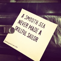 """A smooth sea never made a skillful sailor"" 