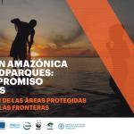 La Visión Amazónica de la REDPARQUES – un Compromiso de Todos: Integración de las Áreas Protegidas más allá de las Fronteras