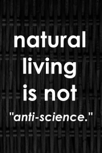 People who choose natural living aren't rejecting science. They're rejecting being experimented on. People who choose natural living are choosing to use methods that ARE proven over thousands of years as opposed to the methods that have only been around for decades.