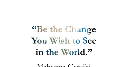 """""""Be the Change You Wish to See in the World."""" -Mahatma Gandhi motivational quote"""